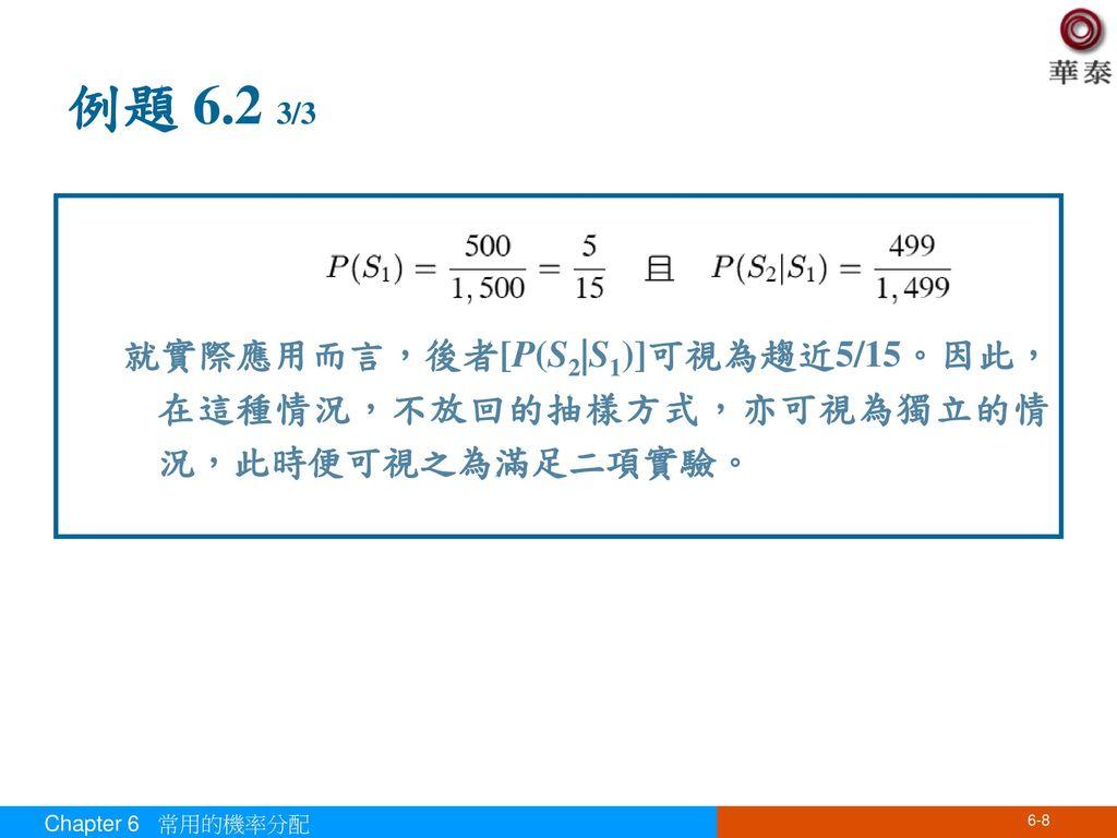 例題 6.2 3/3 就實際應用而言,後者[P(S2|S1)]可視為趨近5/15。因此,在這種情況,不放回的抽樣方式,亦可視為獨立的情況,此時便可視之為滿足二項實驗。 Chapter 6 常用的機率分配.